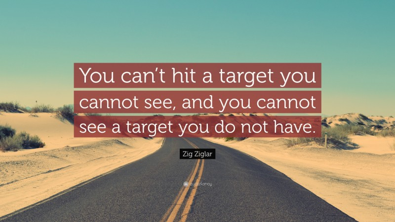"""Zig Ziglar Quote: """"You can't hit a target you cannot see, and you cannot see a target you do not have."""""""