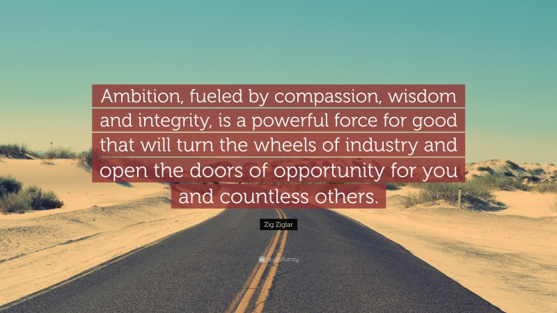 """Zig Ziglar Quote: """"Ambition, fueled by compassion, wisdom and integrity, is a powerful force for good that will turn the wheels of industry and open the doors of opportunity for you and countless others."""""""