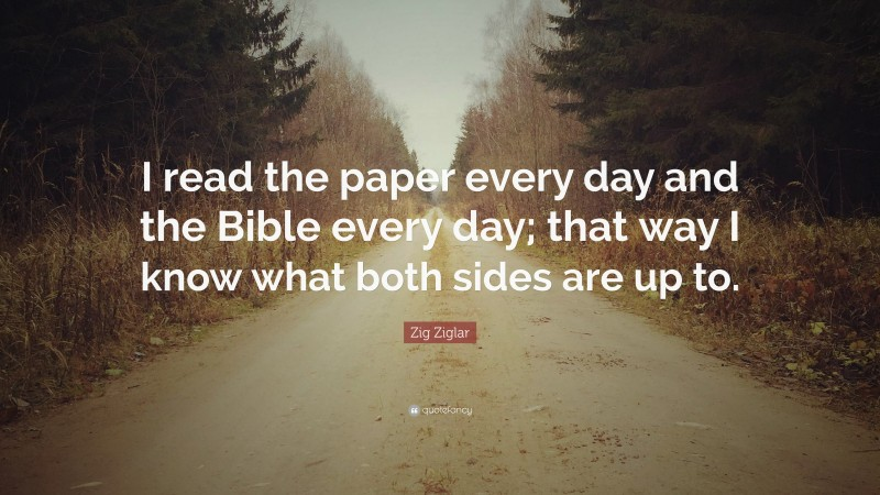 """Zig Ziglar Quote: """"I read the paper every day and the Bible every day; that way I know what both sides are up to."""""""