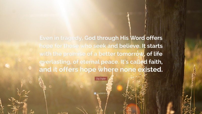 """Zig Ziglar Quote: """"Even in tragedy, God through His Word offers hope for those who seek and believe. It starts with the promise of a better tomorrow, of life everlasting, of eternal peace. It's called faith, and it offers hope where none existed."""""""