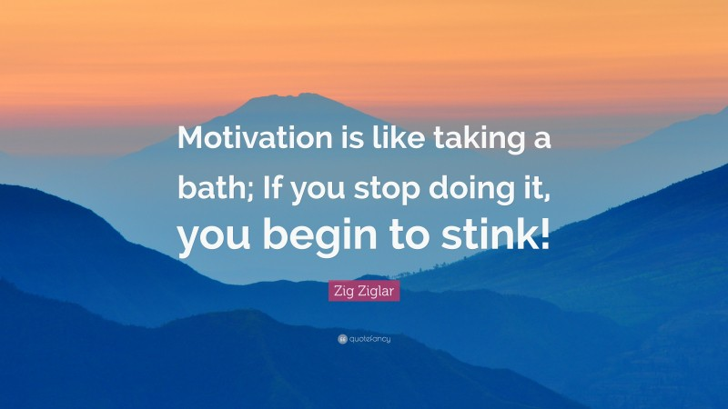 """Zig Ziglar Quote: """"Motivation is like taking a bath; If you stop doing it, you begin to stink!"""""""