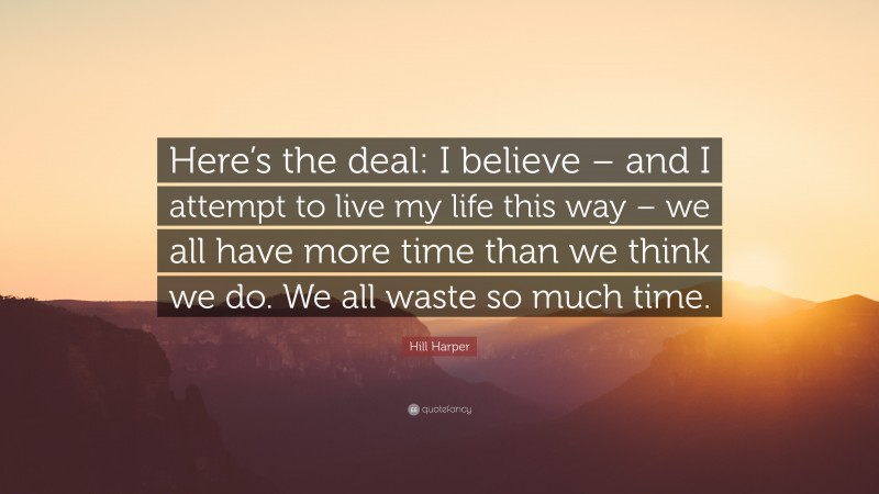 """Hill Harper Quote: """"Here's the deal: I believe – and I attempt to live my life this way – we all have more time than we think we do. We all waste so much time."""""""