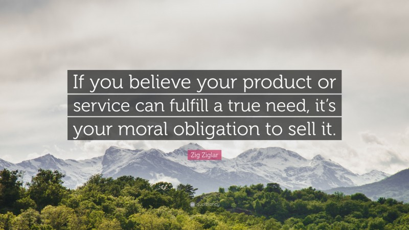 """Zig Ziglar Quote: """"If you believe your product or service can fulfill a true need, it's your moral obligation to sell it."""""""