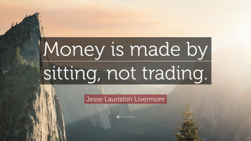 """Jesse Lauriston Livermore Quote: """"Money is made by sitting, not trading."""""""