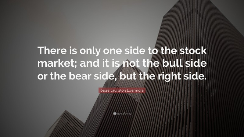 """Jesse Lauriston Livermore Quote: """"There is only one side to the stock market; and it is not the bull side or the bear side, but the right side."""""""