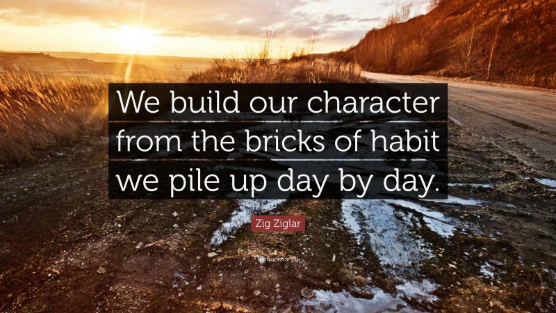 """Zig Ziglar Quote: """"We build our character from the bricks of habit we pile up day by day."""""""