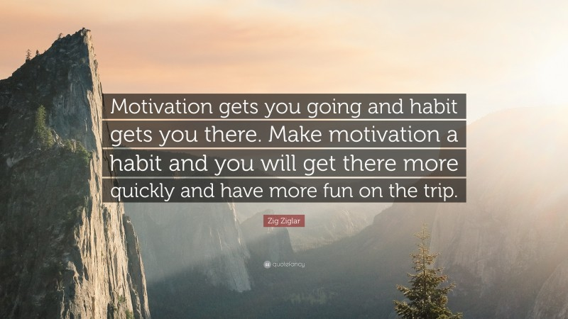 """Zig Ziglar Quote: """"Motivation gets you going and habit gets you there. Make motivation a habit and you will get there more quickly and have more fun on the trip."""""""