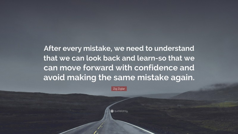 """Zig Ziglar Quote: """"After every mistake, we need to understand that we can look back and learn-so that we can move forward with confidence and avoid making the same mistake again."""""""