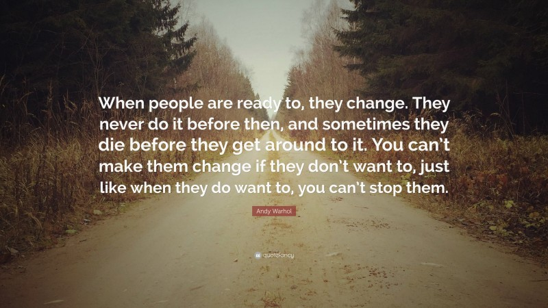 """Andy Warhol Quote: """"When people are ready to, they change. They never do it before then, and sometimes they die before they get around to it. You can't make them change if they don't want to, just like when they do want to, you can't stop them."""""""