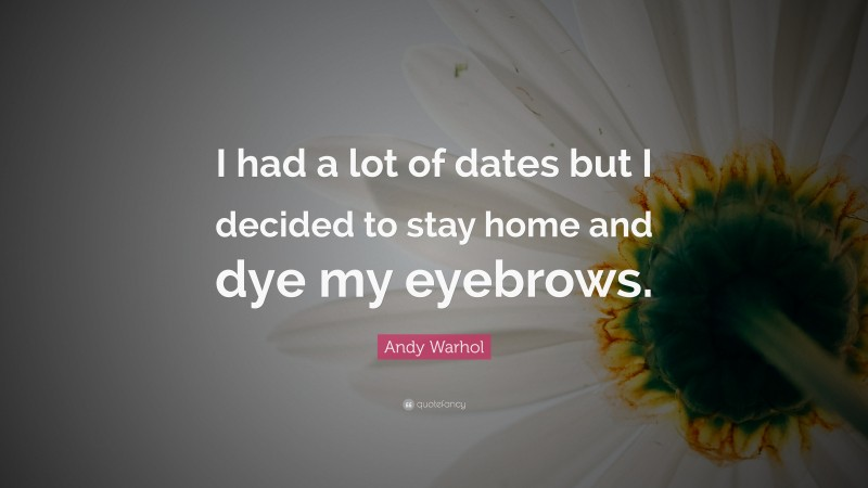 """Andy Warhol Quote: """"I had a lot of dates but I decided to stay home and dye my eyebrows."""""""