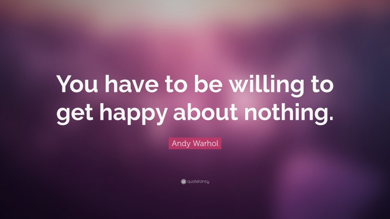 """Andy Warhol Quote: """"You have to be willing to get happy about nothing."""""""
