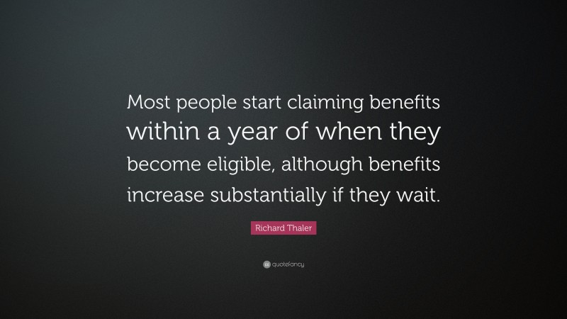 """Richard Thaler Quote: """"Most people start claiming benefits within a year of when they become eligible, although benefits increase substantially if they wait."""""""