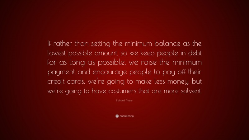 """Richard Thaler Quote: """"If rather than setting the minimum balance as the lowest possible amount, so we keep people in debt for as long as possible, we raise the minimum payment and encourage people to pay off their credit cards, we're going to make less money, but we're going to have costumers that are more solvent."""""""