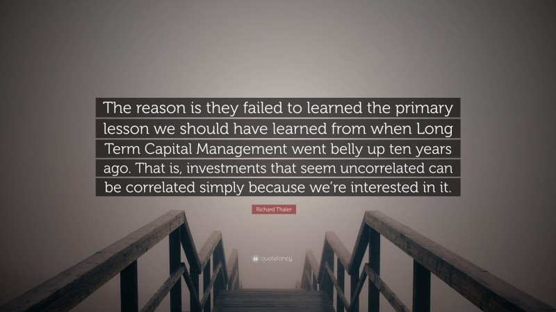 """Richard Thaler Quote: """"The reason is they failed to learned the primary lesson we should have learned from when Long Term Capital Management went belly up ten years ago. That is, investments that seem uncorrelated can be correlated simply because we're interested in it."""""""