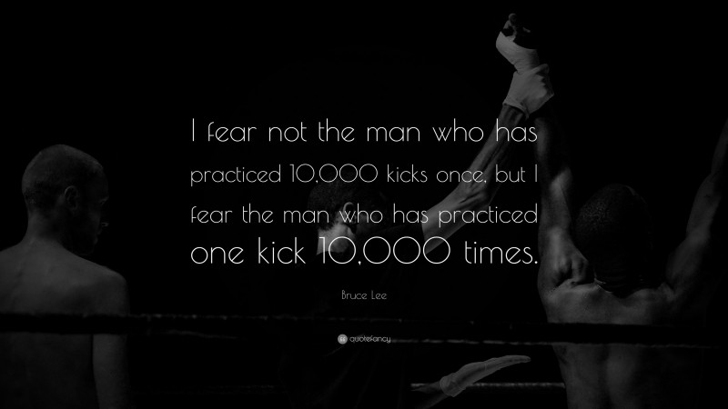 """Bruce Lee Quote: """"I fear not the man who has practiced 10,000 kicks once, but I fear the man who has practiced one kick 10,000 times."""""""