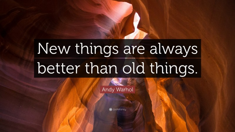 """Andy Warhol Quote: """"New things are always better than old things."""""""