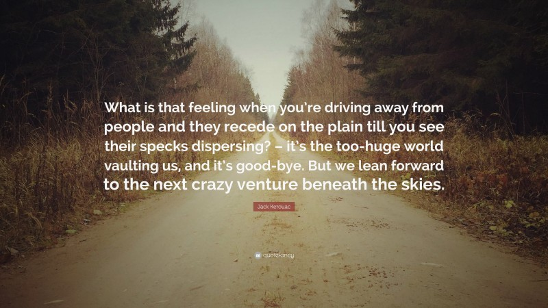 """Jack Kerouac Quote: """"What is that feeling when you're driving away from people and they recede on the plain till you see their specks dispersing? – it's the too-huge world vaulting us, and it's good-bye. But we lean forward to the next crazy venture beneath the skies."""""""