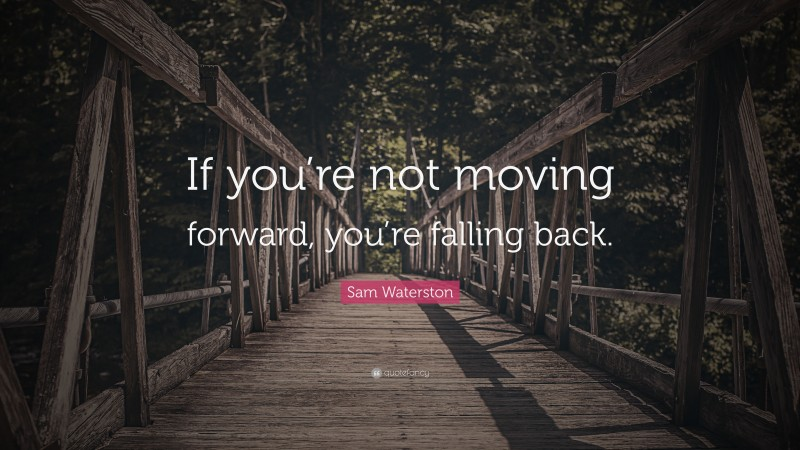 """Sam Waterston Quote: """"If you're not moving forward, you're falling back."""""""