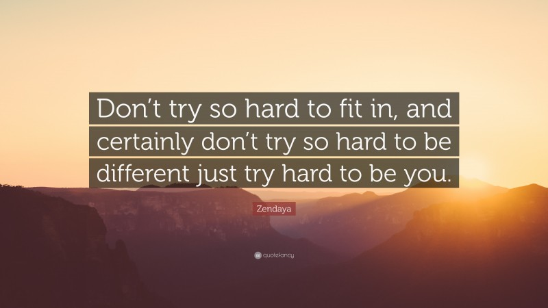 """Zendaya Quote: """"Don't try so hard to fit in, and certainly don't try so hard to be different just try hard to be you."""""""