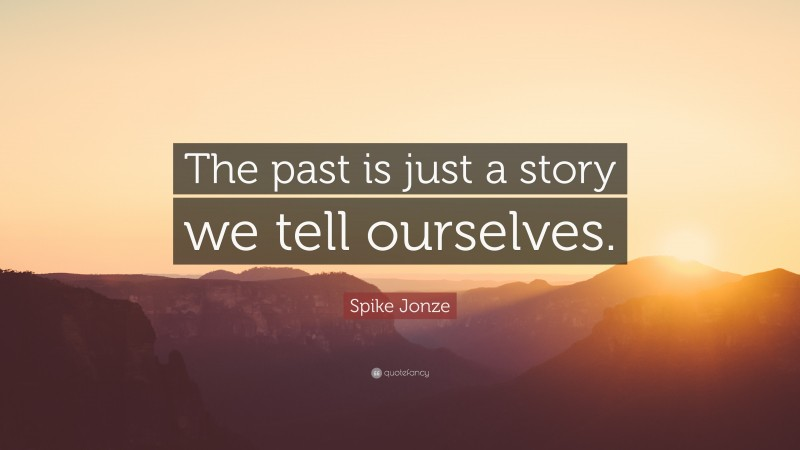 """Spike Jonze Quote: """"The past is just a story we tell ourselves."""""""