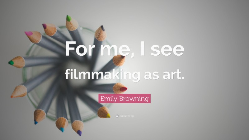 """Emily Browning Quote: """"For me, I see filmmaking as art."""""""