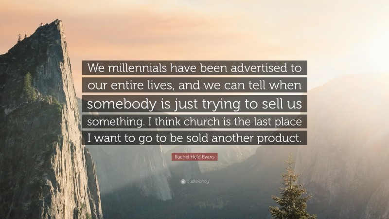 """Rachel Held Evans Quote: """"We millennials have been advertised to our entire lives, and we can tell when somebody is just trying to sell us something. I think church is the last place I want to go to be sold another product."""""""