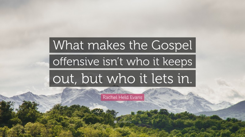 """Rachel Held Evans Quote: """"What makes the Gospel offensive isn't who it keeps out, but who it lets in."""""""