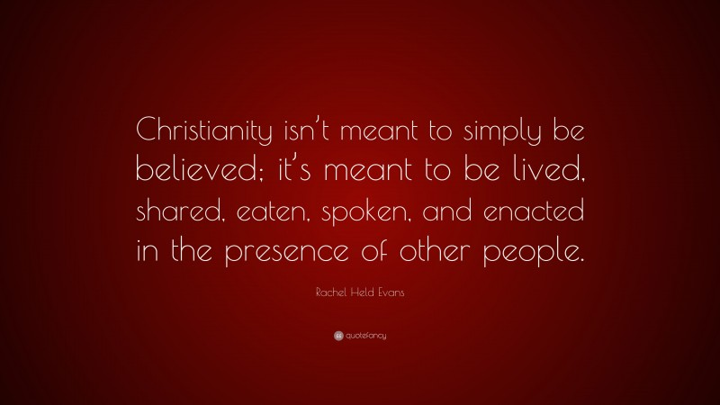 """Rachel Held Evans Quote: """"Christianity isn't meant to simply be believed; it's meant to be lived, shared, eaten, spoken, and enacted in the presence of other people."""""""