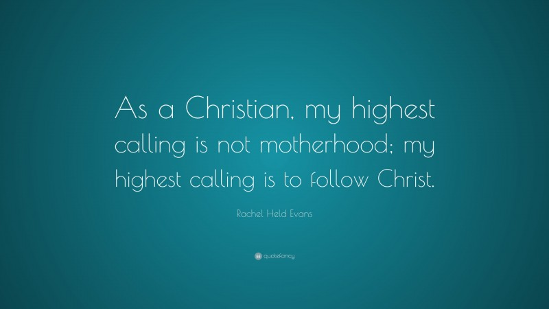 """Rachel Held Evans Quote: """"As a Christian, my highest calling is not motherhood; my highest calling is to follow Christ."""""""
