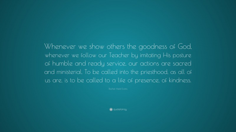 """Rachel Held Evans Quote: """"Whenever we show others the goodness of God, whenever we follow our Teacher by imitating His posture of humble and ready service, our actions are sacred and ministerial. To be called into the priesthood, as all of us are, is to be called to a life of presence, of kindness."""""""