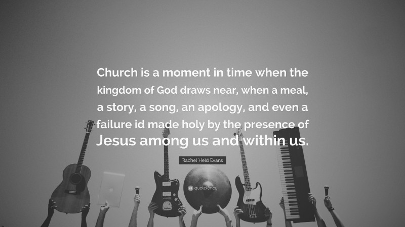 """Rachel Held Evans Quote: """"Church is a moment in time when the kingdom of God draws near, when a meal, a story, a song, an apology, and even a failure id made holy by the presence of Jesus among us and within us."""""""