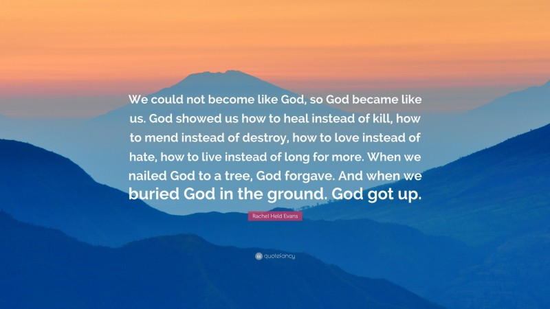"""Rachel Held Evans Quote: """"We could not become like God, so God became like us. God showed us how to heal instead of kill, how to mend instead of destroy, how to love instead of hate, how to live instead of long for more. When we nailed God to a tree, God forgave. And when we buried God in the ground. God got up."""""""