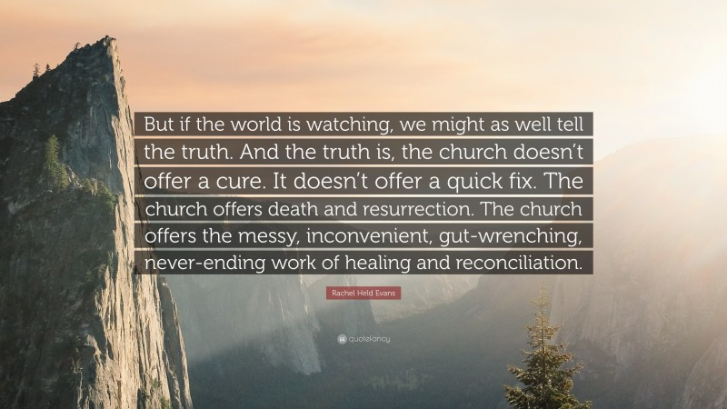 """Rachel Held Evans Quote: """"But if the world is watching, we might as well tell the truth. And the truth is, the church doesn't offer a cure. It doesn't offer a quick fix. The church offers death and resurrection. The church offers the messy, inconvenient, gut-wrenching, never-ending work of healing and reconciliation."""""""