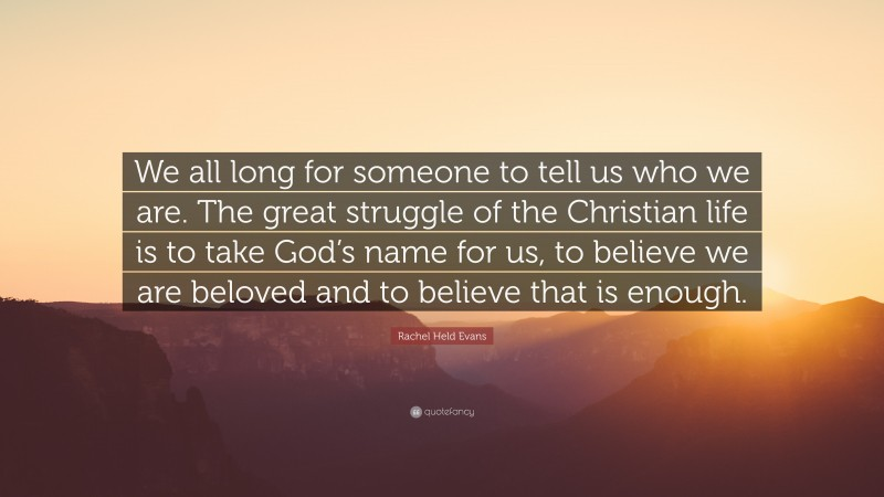 """Rachel Held Evans Quote: """"We all long for someone to tell us who we are. The great struggle of the Christian life is to take God's name for us, to believe we are beloved and to believe that is enough."""""""