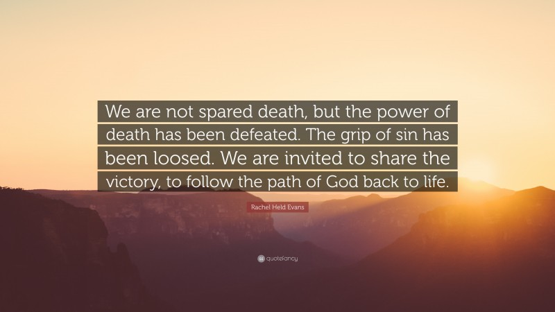 """Rachel Held Evans Quote: """"We are not spared death, but the power of death has been defeated. The grip of sin has been loosed. We are invited to share the victory, to follow the path of God back to life."""""""