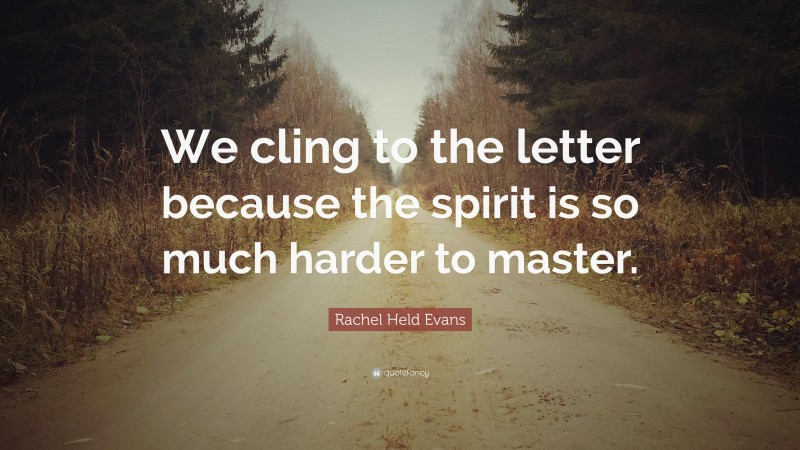 """Rachel Held Evans Quote: """"We cling to the letter because the spirit is so much harder to master."""""""