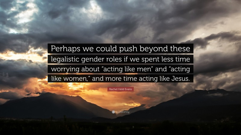 """Rachel Held Evans Quote: """"Perhaps we could push beyond these legalistic gender roles if we spent less time worrying about """"acting like men"""" and """"acting like women,"""" and more time acting like Jesus."""""""