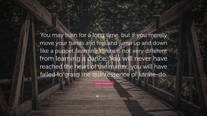 """Gichin Funakoshi Quote: """"You may train for a long time, but if you merely move your hands and feet and jump up and down like a puppet, learning karate is not very different from learning a dance. You will never have reached the heart of the matter; you will have failed to grasp the quintessence of karate-do."""""""