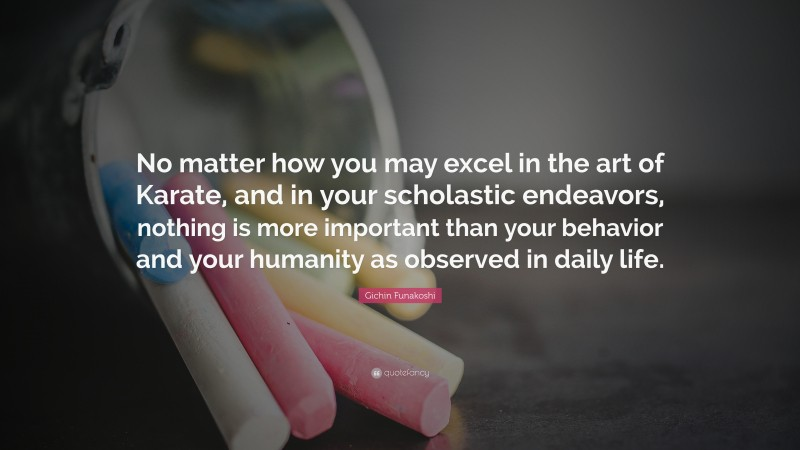 """Gichin Funakoshi Quote: """"No matter how you may excel in the art of Karate, and in your scholastic endeavors, nothing is more important than your behavior and your humanity as observed in daily life."""""""