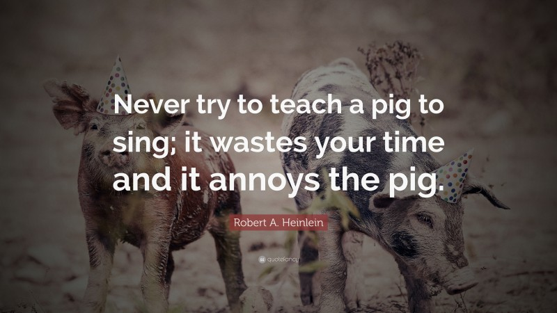 """Robert A. Heinlein Quote: """"Never try to teach a pig to sing; it wastes your time and it annoys the pig."""""""