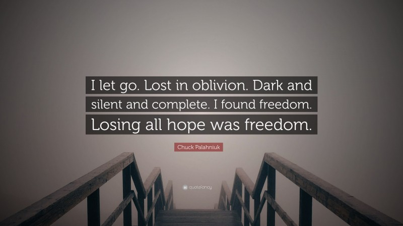 "Chuck Palahniuk Quote: ""I let go. Lost in oblivion. Dark and silent and complete. I found freedom. Losing all hope was freedom."""