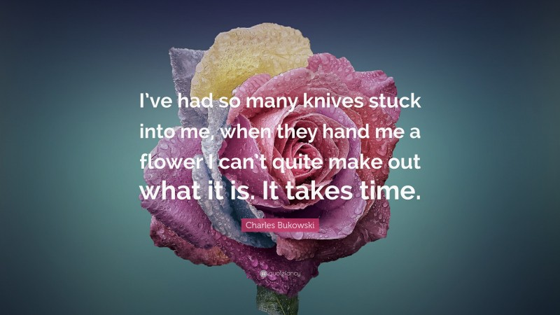 """Charles Bukowski Quote: """"I've had so many knives stuck into me, when they hand me a flower I can't quite make out what it is. It takes time."""""""
