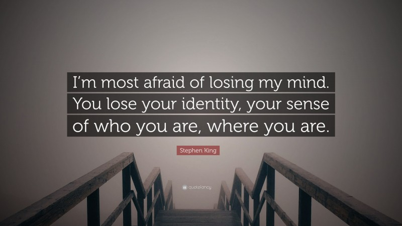 """Stephen King Quote: """"I'm most afraid of losing my mind. You lose your identity, your sense of who you are, where you are."""""""