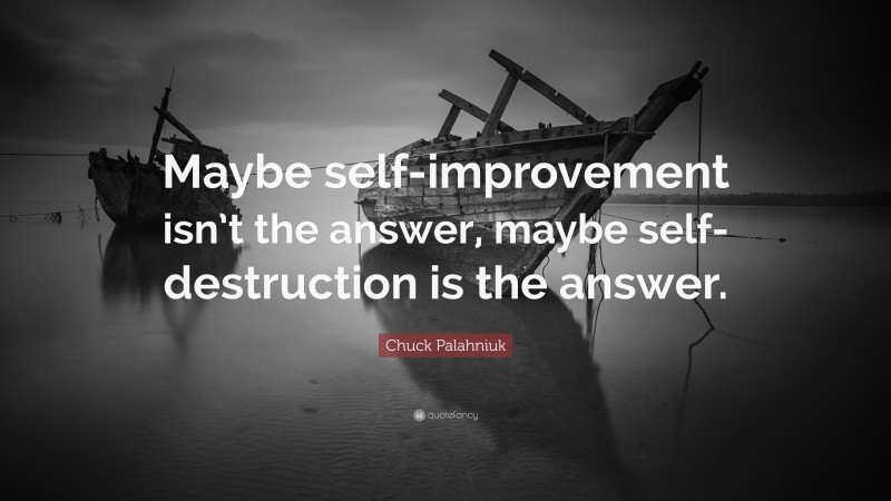 """Chuck Palahniuk Quote: """"Maybe self-improvement isn't the answer, maybe self-destruction is the answer."""""""