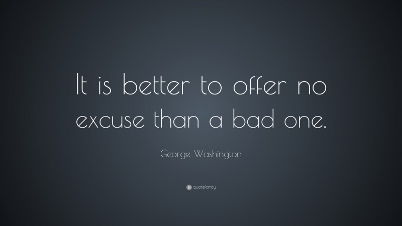 """George Washington Quote: """"It is better to offer no excuse than a bad one."""""""