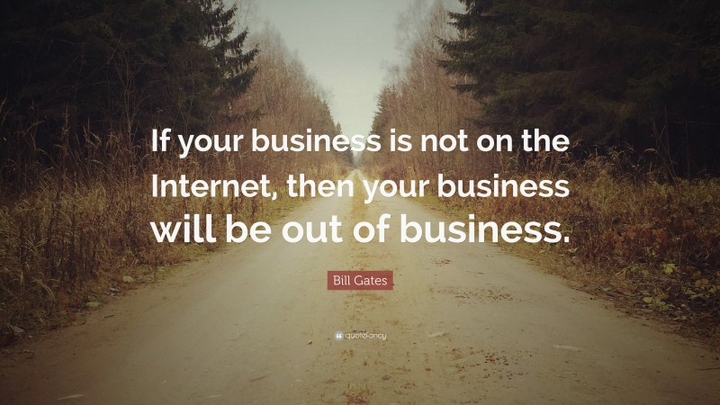 """Bill Gates Quote: """"If your business is not on the Internet, then your business will be out of business."""""""