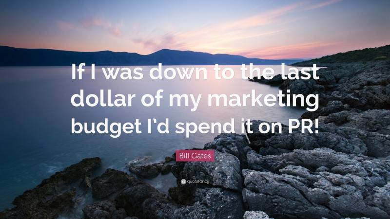 """Bill Gates Quote: """"If I was down to the last dollar of my marketing budget I'd spend it on PR!"""""""