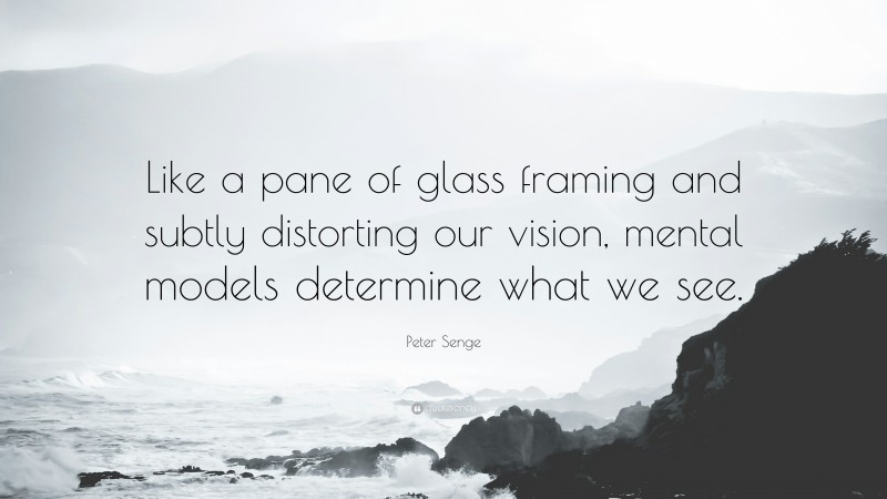"""Peter Senge Quote: """"Like a pane of glass framing and subtly distorting our vision, mental models determine what we see."""""""