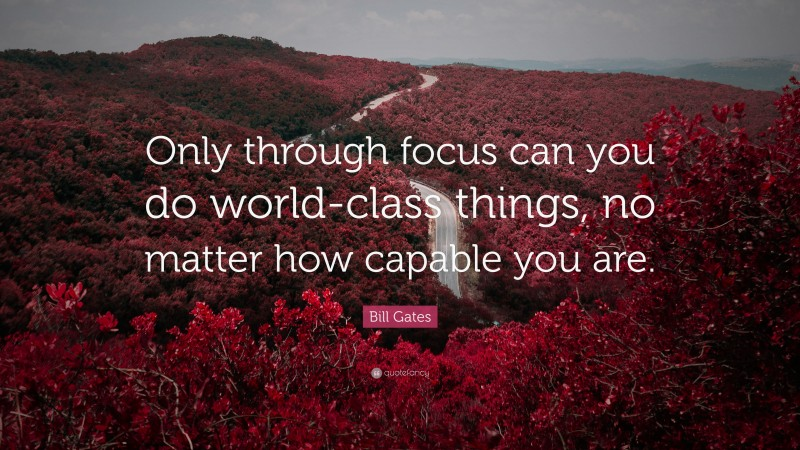 """Bill Gates Quote: """"Only through focus can you do world-class things, no matter how capable you are."""""""