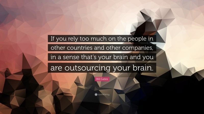 """Bill Gates Quote: """"If you rely too much on the people in other countries and other companies, in a sense that's your brain and you are outsourcing your brain."""""""